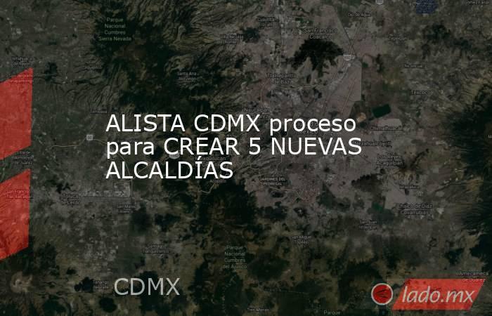 ALISTA CDMX proceso para CREAR 5 NUEVAS ALCALDÍAS. Noticias en tiempo real