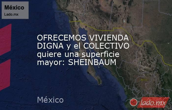 OFRECEMOS VIVIENDA DIGNA y el COLECTIVO quiere una superficie mayor: SHEINBAUM. Noticias en tiempo real