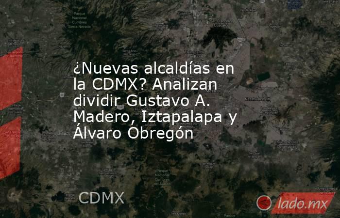 ¿Nuevas alcaldías en la CDMX? Analizan dividir Gustavo A. Madero, Iztapalapa y Álvaro Obregón. Noticias en tiempo real