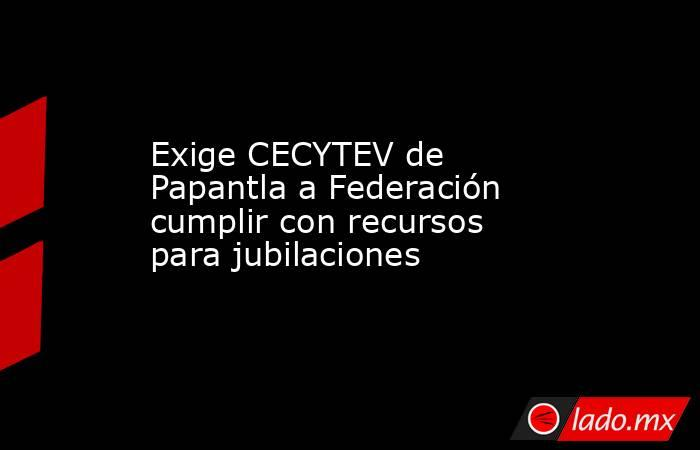 Exige CECYTEV de Papantla a Federación cumplir con recursos para jubilaciones. Noticias en tiempo real