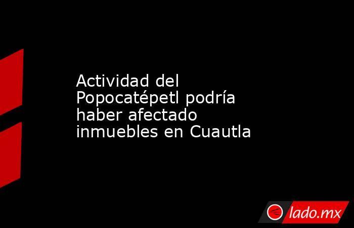 Actividad del Popocatépetl podría haber afectado inmuebles en Cuautla. Noticias en tiempo real