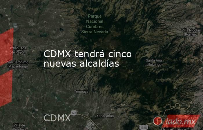 CDMX tendrá cinco nuevas alcaldías. Noticias en tiempo real