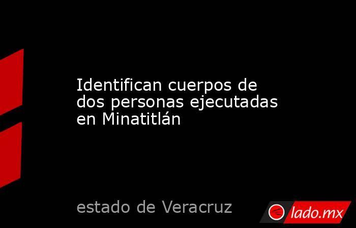 Identifican cuerpos de dos personas ejecutadas en Minatitlán. Noticias en tiempo real