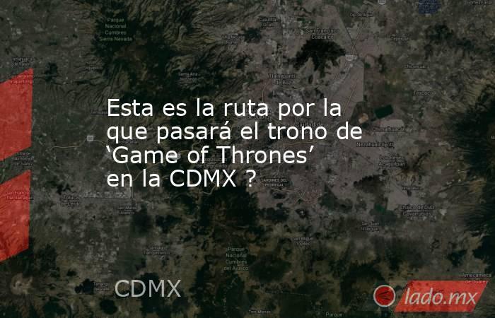 Esta es la ruta por la que pasará el trono de 'Game of Thrones' en la CDMX ?. Noticias en tiempo real