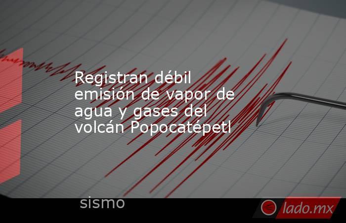 Registran débil emisión de vapor de agua y gases del volcán Popocatépetl. Noticias en tiempo real