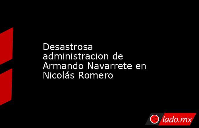 Desastrosa administracion de Armando Navarrete en Nicolás Romero. Noticias en tiempo real