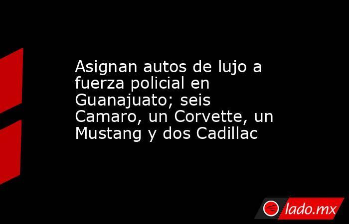 Asignan autos de lujo a fuerza policial en Guanajuato; seis Camaro, un Corvette, un Mustang y dos Cadillac. Noticias en tiempo real