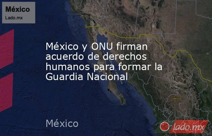 México y ONU firman acuerdo de derechos humanos para formar la Guardia Nacional. Noticias en tiempo real