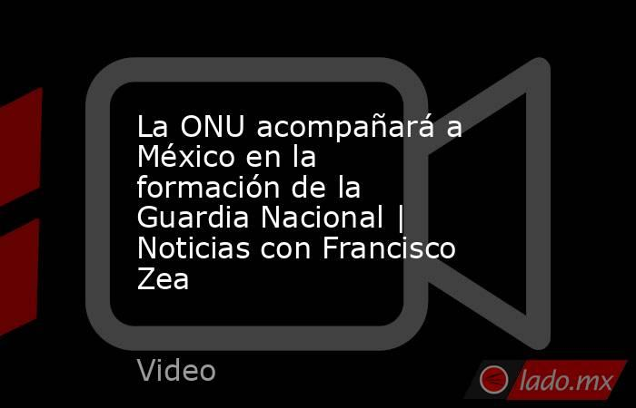 La ONU acompañará a México en la formación de la Guardia Nacional | Noticias con Francisco Zea. Noticias en tiempo real