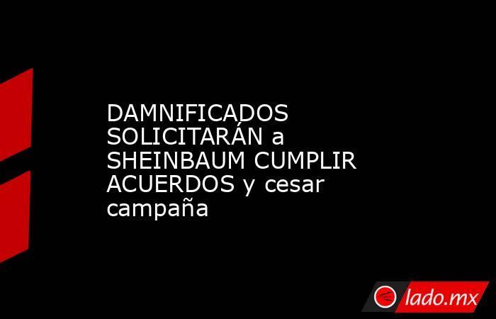 DAMNIFICADOS SOLICITARÁN a SHEINBAUM CUMPLIR ACUERDOS y cesar campaña. Noticias en tiempo real