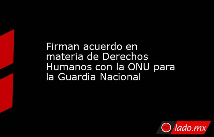 Firman acuerdo en materia de Derechos Humanos con la ONU para la Guardia Nacional. Noticias en tiempo real