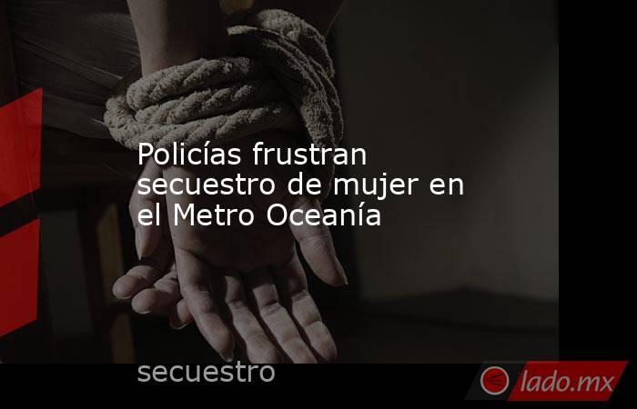 Policías frustran secuestro de mujer en el Metro Oceanía. Noticias en tiempo real