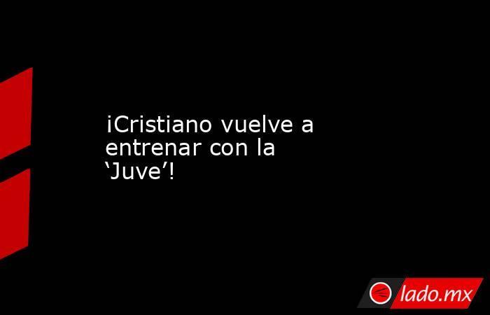 ¡Cristiano vuelve a entrenar con la 'Juve'!. Noticias en tiempo real