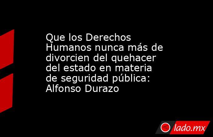 Que los Derechos Humanos nunca más de divorcien del quehacer del estado en materia de seguridad pública: Alfonso Durazo. Noticias en tiempo real