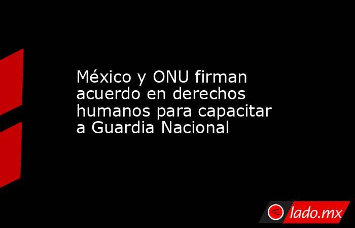 México y ONU firman acuerdo en derechos humanos para capacitar a Guardia Nacional. Noticias en tiempo real