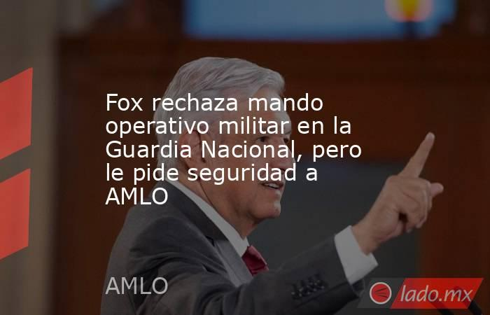 Fox rechaza mando operativo militar en la Guardia Nacional, pero le pide seguridad a AMLO. Noticias en tiempo real