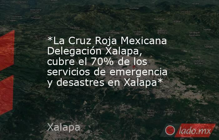 *La Cruz Roja Mexicana Delegación Xalapa,  cubre el 70% de los servicios de emergencia y desastres en Xalapa*. Noticias en tiempo real