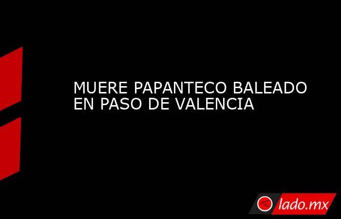 MUERE PAPANTECO BALEADO EN PASO DE VALENCIA. Noticias en tiempo real