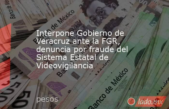 Interpone Gobierno de Veracruz ante la FGR, denuncia por fraude del Sistema Estatal de Videovigilancia. Noticias en tiempo real