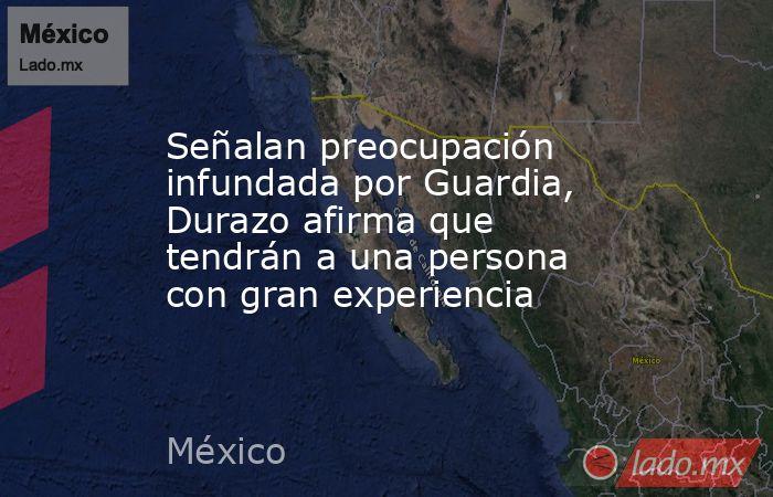 Señalan preocupación infundada por Guardia, Durazo afirma que tendrán a una persona con gran experiencia. Noticias en tiempo real