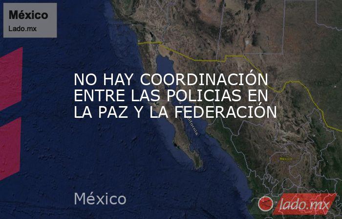 NO HAY COORDINACIÓN ENTRE LAS POLICIAS EN LA PAZ Y LA FEDERACIÓN. Noticias en tiempo real