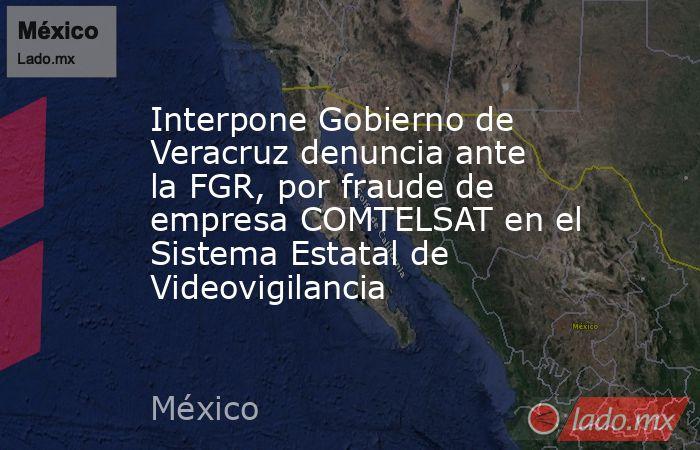 Interpone Gobierno de Veracruz denuncia ante la FGR, por fraude de empresa COMTELSAT en el Sistema Estatal de Videovigilancia. Noticias en tiempo real