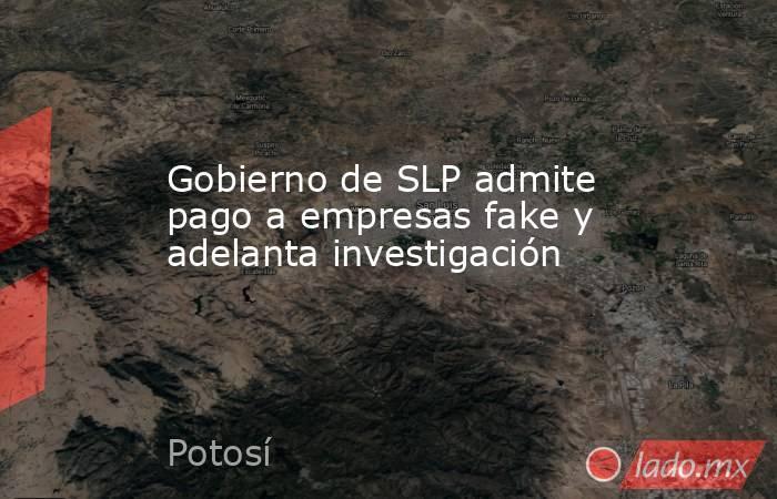 Gobierno de SLP admite pago a empresas fake y adelanta investigación. Noticias en tiempo real