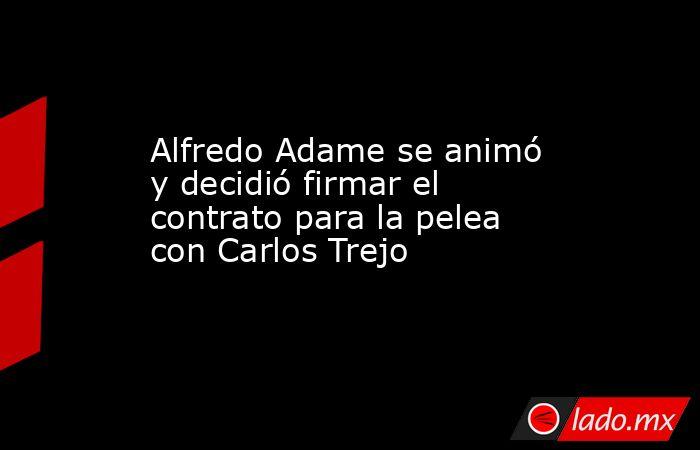 Alfredo Adame se animó y decidió firmar el contrato para la pelea con Carlos Trejo. Noticias en tiempo real