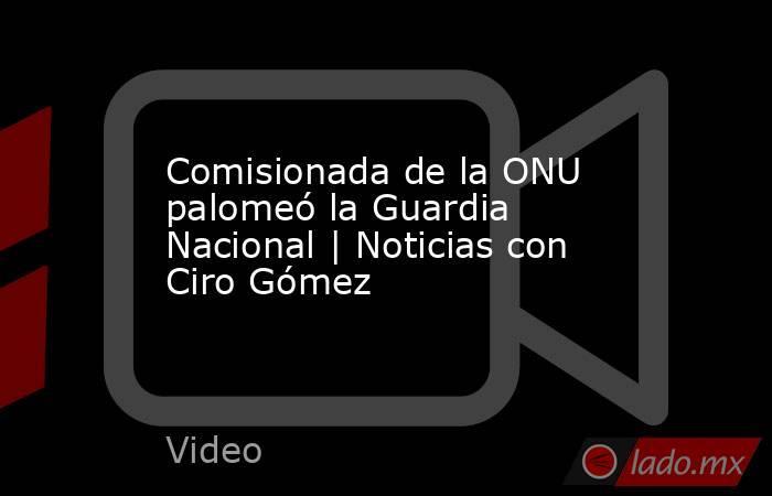 Comisionada de la ONU palomeó la Guardia Nacional | Noticias con Ciro Gómez. Noticias en tiempo real