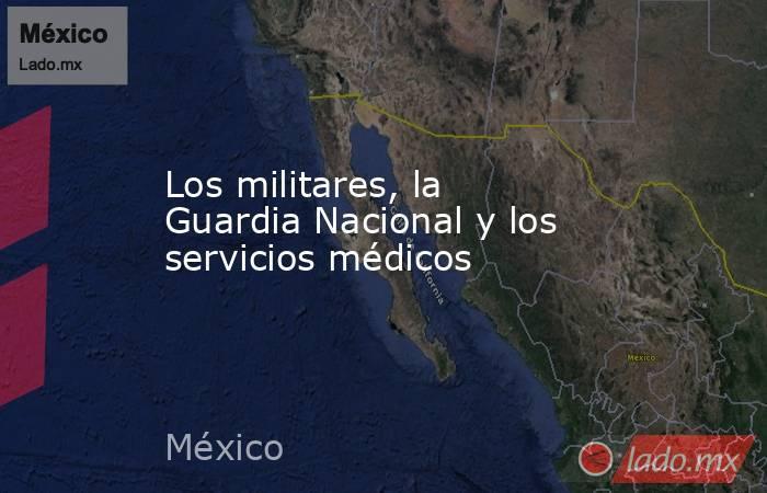 Los militares, la Guardia Nacional y los servicios médicos. Noticias en tiempo real