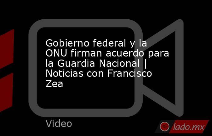 Gobierno federal y la ONU firman acuerdo para la Guardia Nacional | Noticias con Francisco Zea. Noticias en tiempo real