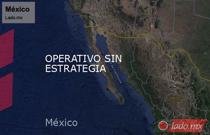 OPERATIVO SIN ESTRATEGIA. Noticias en tiempo real