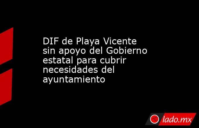 DIF de Playa Vicente sin apoyo del Gobierno estatal para cubrir necesidades del ayuntamiento. Noticias en tiempo real