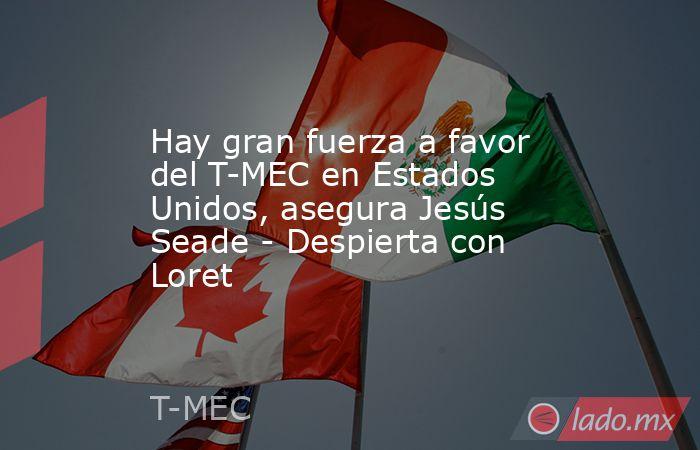 Hay gran fuerza a favor del T-MEC en Estados Unidos, asegura Jesús Seade - Despierta con Loret. Noticias en tiempo real