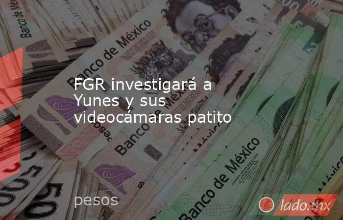 FGR investigará a Yunes y sus videocámaras patito   . Noticias en tiempo real