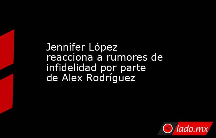 Jennifer López reacciona a rumores de infidelidad por parte de Alex Rodríguez. Noticias en tiempo real