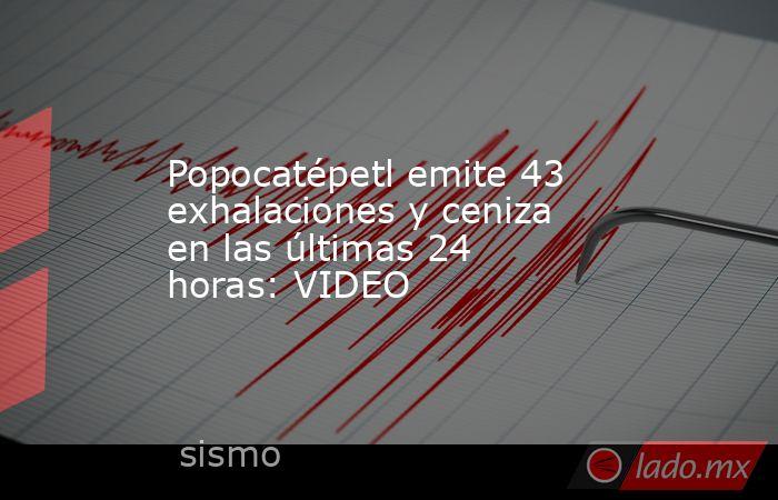 Popocatépetl emite 43 exhalaciones y ceniza en las últimas 24 horas: VIDEO. Noticias en tiempo real