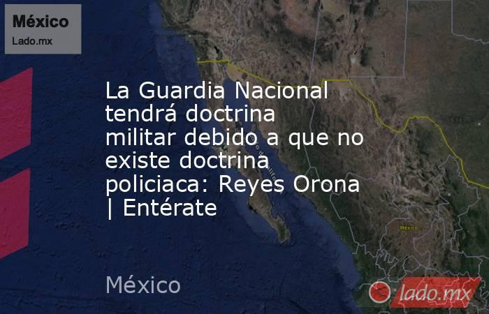 La Guardia Nacional tendrá doctrina militar debido a que no existe doctrina policiaca: Reyes Orona   Entérate. Noticias en tiempo real