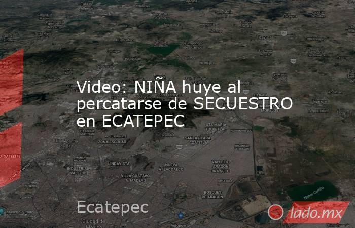 Video: NIÑA huye al percatarse de SECUESTRO en ECATEPEC. Noticias en tiempo real