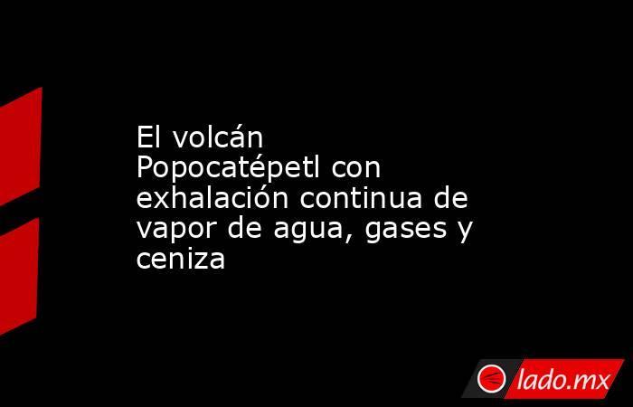 El volcán Popocatépetl con exhalación continua de vapor de agua, gases y ceniza. Noticias en tiempo real