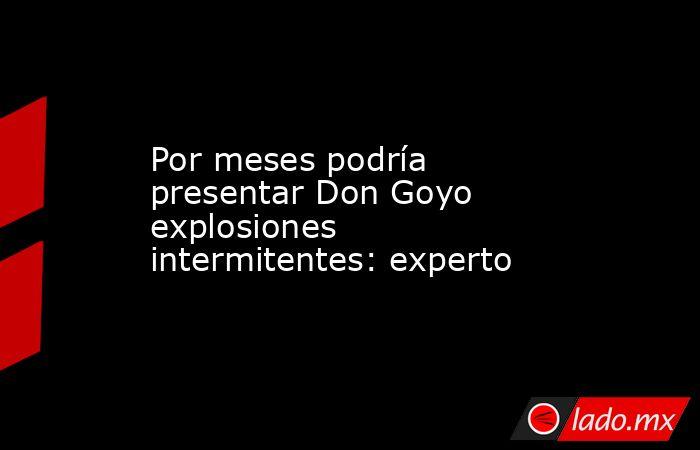 Por meses podría presentar Don Goyo explosiones intermitentes: experto. Noticias en tiempo real