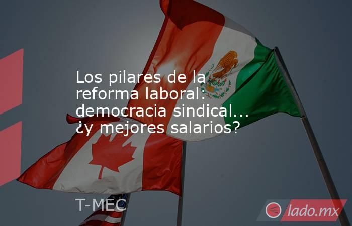 Los pilares de la reforma laboral: democracia sindical... ¿y mejores salarios?. Noticias en tiempo real