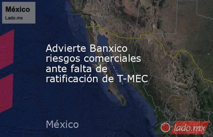 Advierte Banxico riesgos comerciales ante falta de ratificación de T-MEC. Noticias en tiempo real