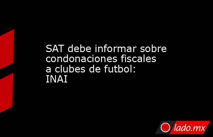 SAT debe informar sobre condonaciones fiscales a clubes de futbol: INAI. Noticias en tiempo real