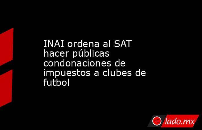 INAI ordena al SAT hacer públicas condonaciones de impuestos a clubes de futbol. Noticias en tiempo real