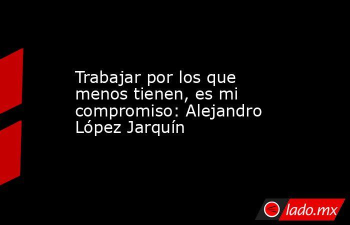 Trabajar por los que menos tienen, es mi compromiso: Alejandro López Jarquín. Noticias en tiempo real