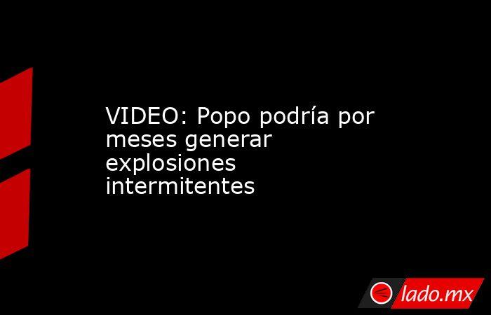 VIDEO: Popo podría por meses generar explosiones intermitentes. Noticias en tiempo real