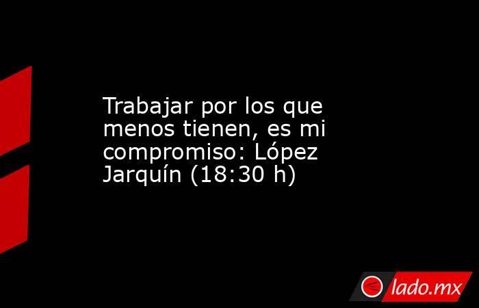 Trabajar por los que menos tienen, es mi compromiso: López Jarquín (18:30 h). Noticias en tiempo real