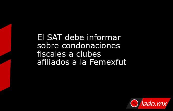 El SAT debe informar sobre condonaciones fiscales a clubes afiliados a la Femexfut. Noticias en tiempo real