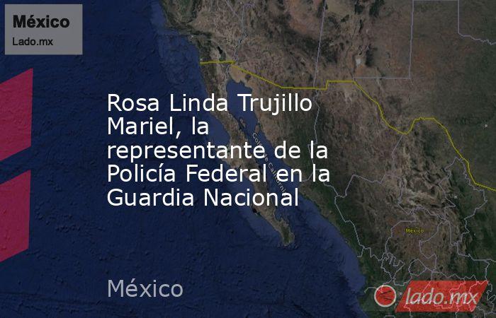 Rosa Linda Trujillo Mariel, la representante de la Policía Federal en la Guardia Nacional. Noticias en tiempo real